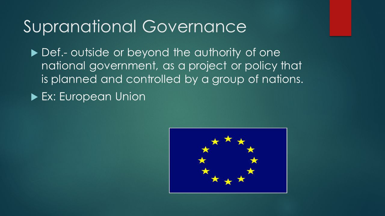 Supranational Governance  Def.- outside or beyond the authority of one national government, as a project or policy that is planned and controlled by a group of nations.