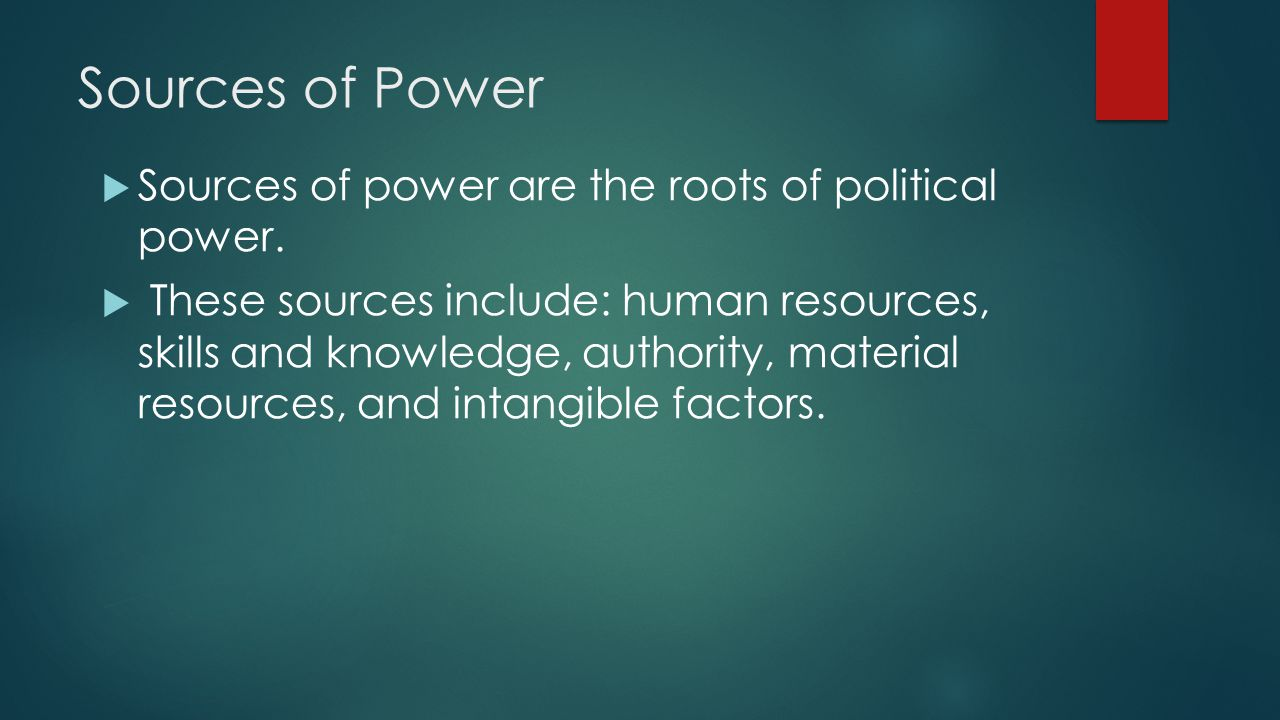 Sources of Power  Sources of power are the roots of political power.