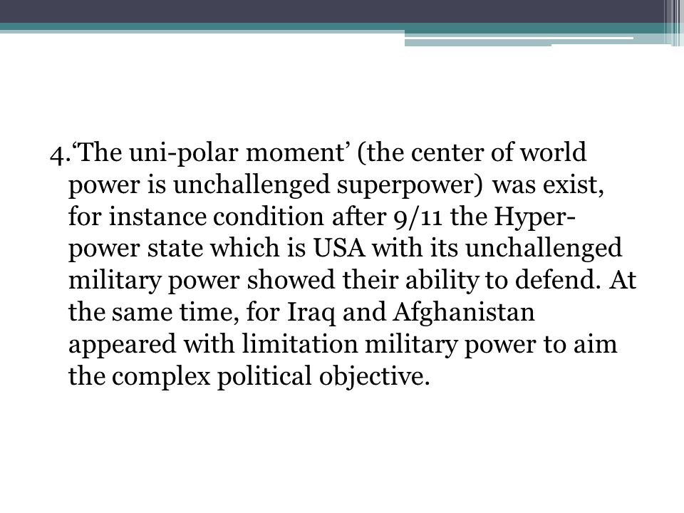 4.'The uni-polar moment' (the center of world power is unchallenged superpower) was exist, for instance condition after 9/11 the Hyper- power state which is USA with its unchallenged military power showed their ability to defend.