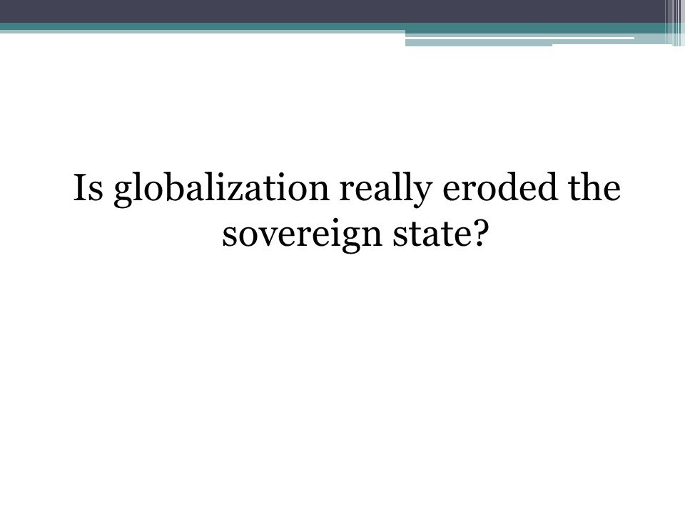 Is globalization really eroded the sovereign state
