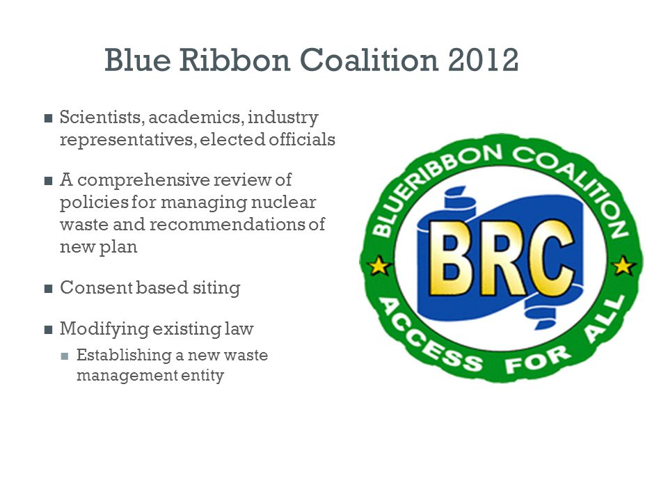 Blue Ribbon Coalition 2012 Scientists, academics, industry representatives, elected officials A comprehensive review of policies for managing nuclear