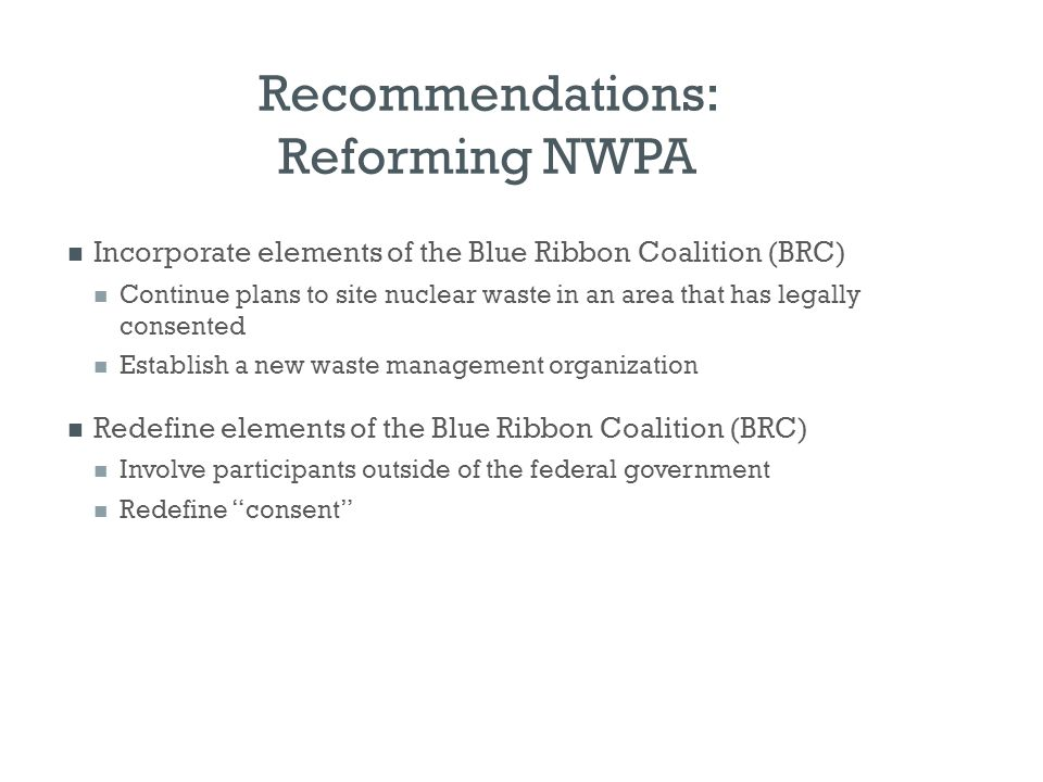Recommendations: Reforming NWPA Incorporate elements of the Blue Ribbon Coalition (BRC) Continue plans to site nuclear waste in an area that has legal