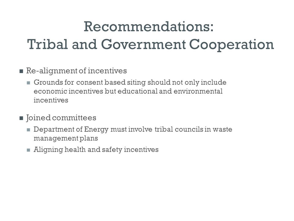 Recommendations: Tribal and Government Cooperation Re-alignment of incentives Grounds for consent based siting should not only include economic incent