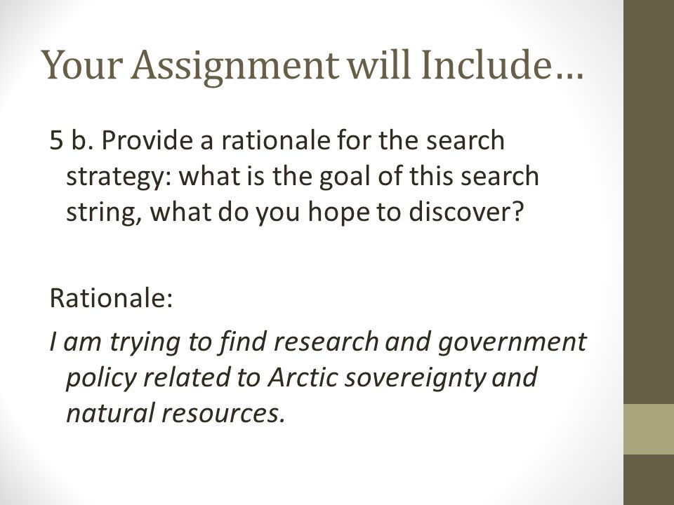 Your Assignment will Include… 5 b. Provide a rationale for the search strategy: what is the goal of this search string, what do you hope to discover?