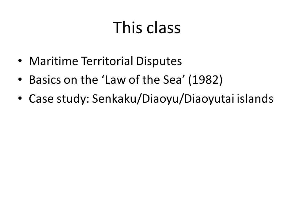 This class Maritime Territorial Disputes Basics on the 'Law of the Sea' (1982) Case study: Senkaku/Diaoyu/Diaoyutai islands