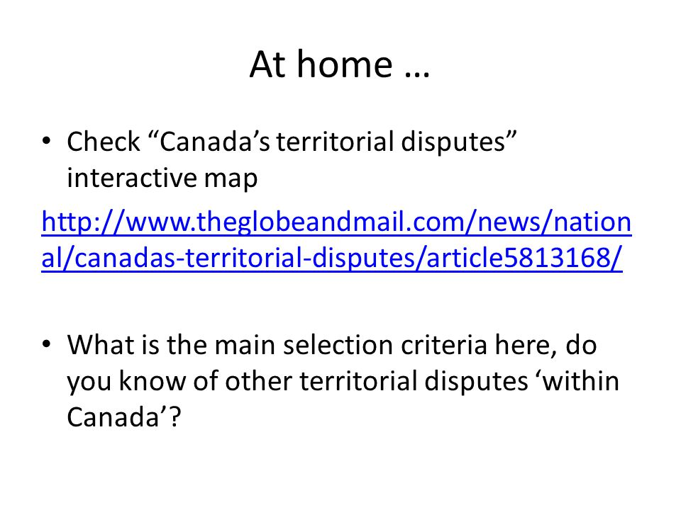 At home … Check Canada's territorial disputes interactive map http://www.theglobeandmail.com/news/nation al/canadas-territorial-disputes/article5813168/ What is the main selection criteria here, do you know of other territorial disputes 'within Canada'