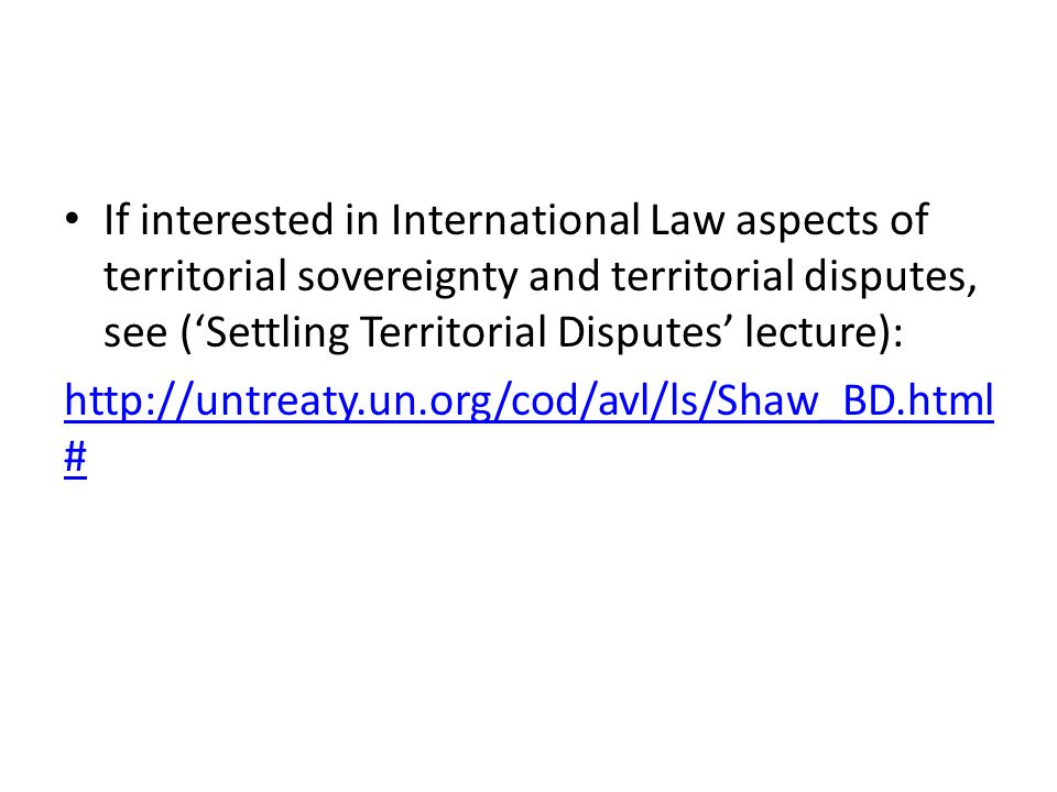 If interested in International Law aspects of territorial sovereignty and territorial disputes, see ('Settling Territorial Disputes' lecture): http://untreaty.un.org/cod/avl/ls/Shaw_BD.html #