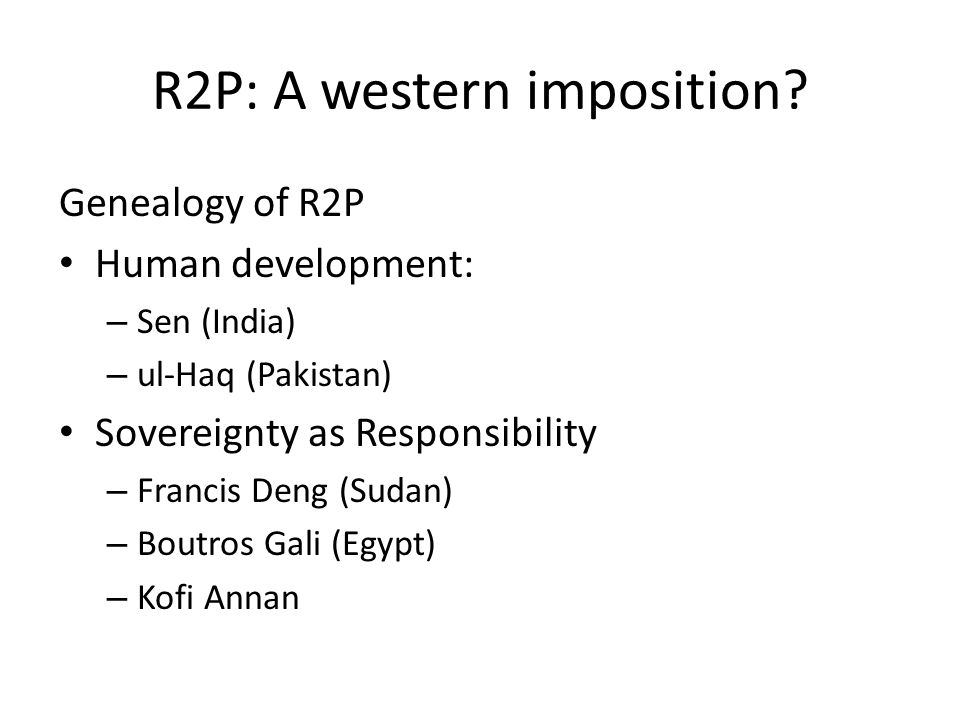 R2P: A western imposition? Genealogy of R2P Human development: – Sen (India) – ul-Haq (Pakistan) Sovereignty as Responsibility – Francis Deng (Sudan)