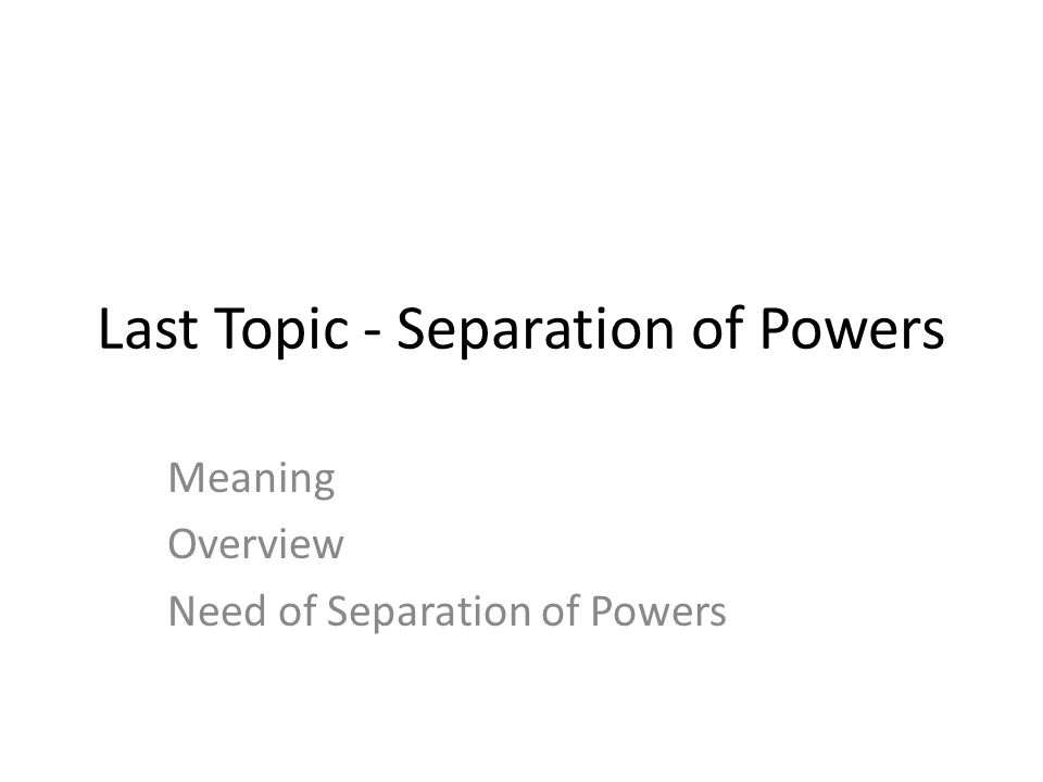 Last Topic - Separation of Powers Meaning Overview Need of Separation of Powers
