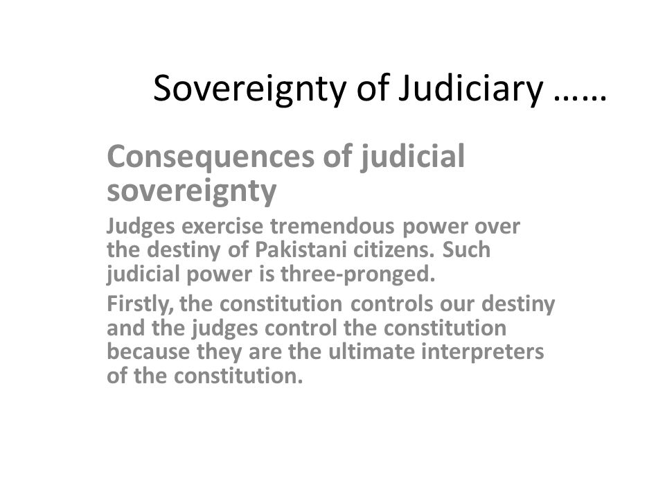 Sovereignty of Judiciary …… Consequences of judicial sovereignty Judges exercise tremendous power over the destiny of Pakistani citizens.