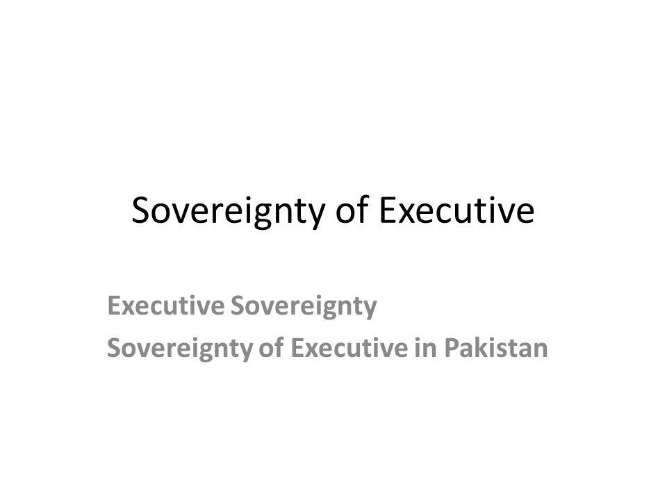 Sovereignty of Executive Executive Sovereignty Sovereignty of Executive in Pakistan