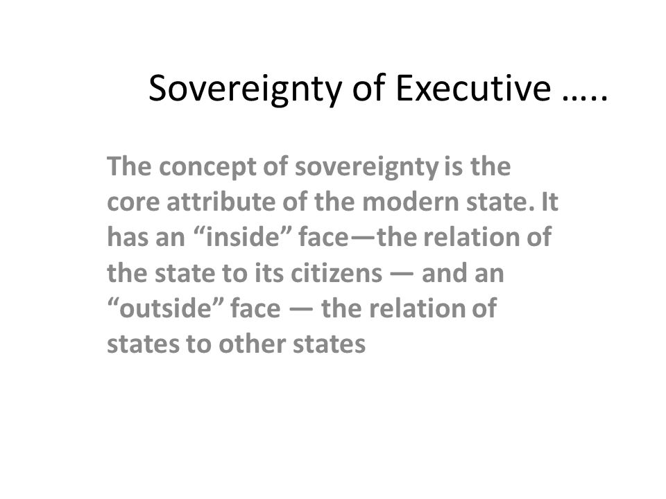 Sovereignty of Executive …..The concept of sovereignty is the core attribute of the modern state.