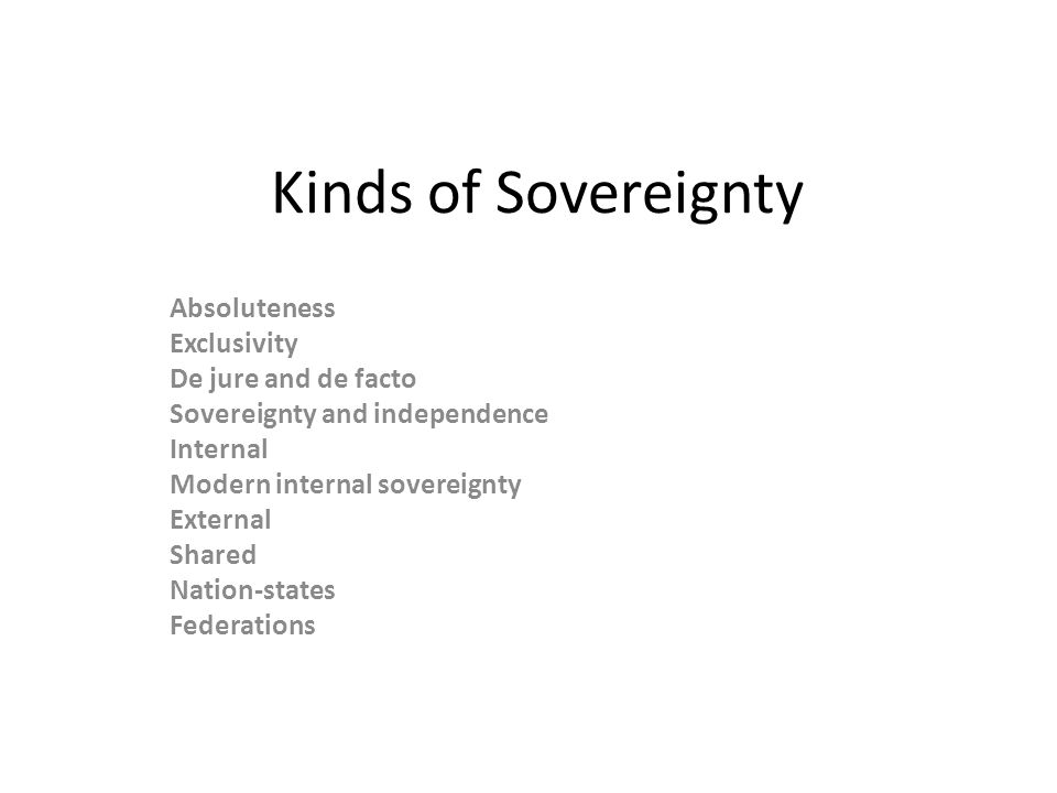 Kinds of Sovereignty Absoluteness Exclusivity De jure and de facto Sovereignty and independence Internal Modern internal sovereignty External Shared Nation-states Federations