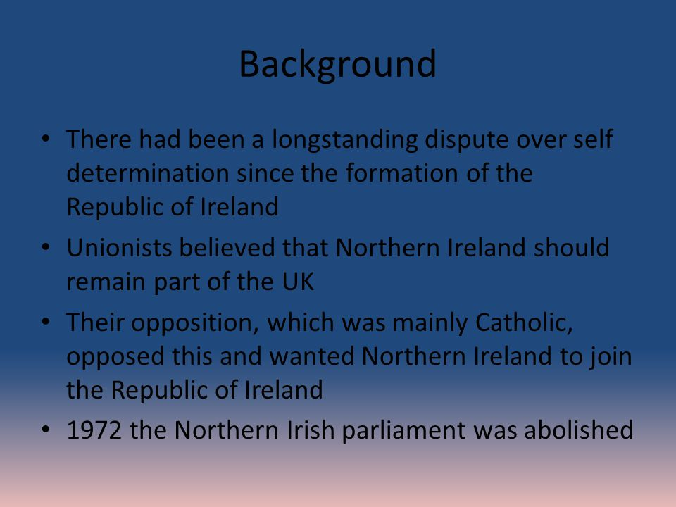 Background There had been a longstanding dispute over self determination since the formation of the Republic of Ireland Unionists believed that Northern Ireland should remain part of the UK Their opposition, which was mainly Catholic, opposed this and wanted Northern Ireland to join the Republic of Ireland 1972 the Northern Irish parliament was abolished