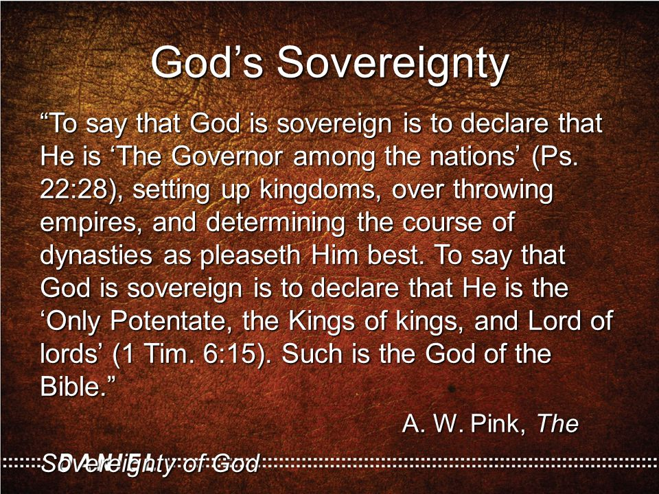 "God's Sovereignty ""To say that God is sovereign is to declare that He is 'The Governor among the nations' (Ps. 22:28), setting up kingdoms, over throw"