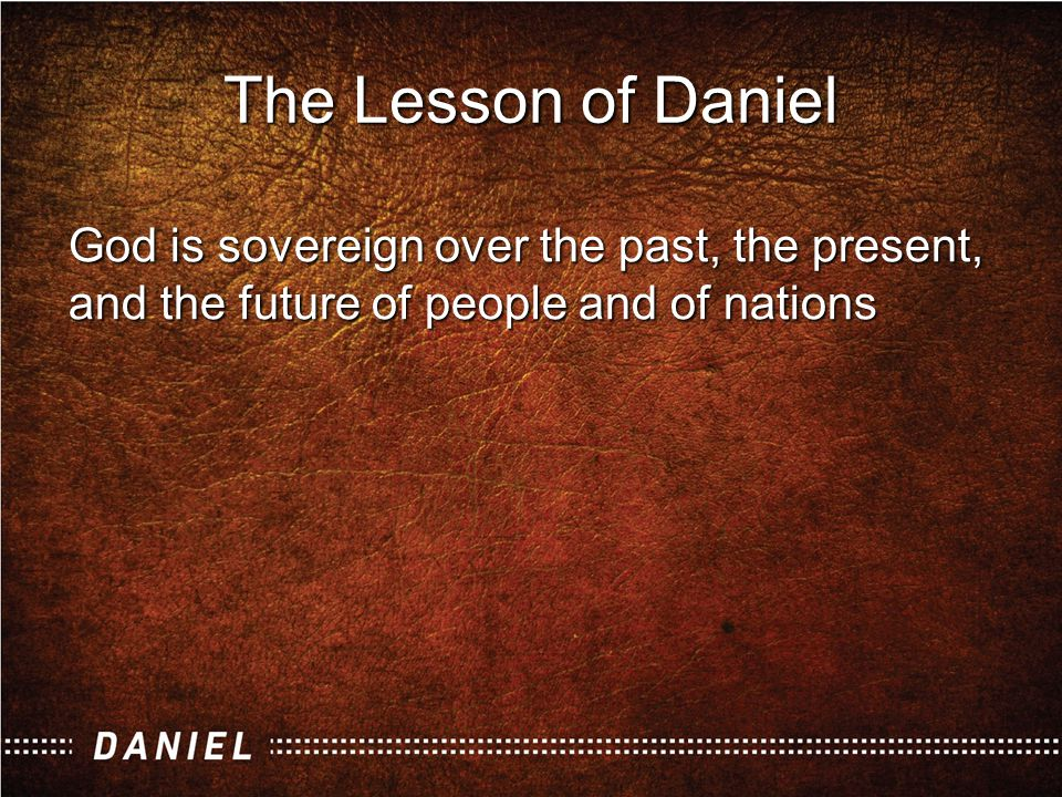 God is sovereign over the past, the present, and the future of people and of nations The Lesson of Daniel