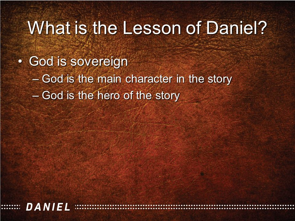 God is sovereignGod is sovereign –God is the main character in the story –God is the hero of the story Summary Statement: God is sovereign over the past, the present, and the future of people and of nations What is the Lesson of Daniel?