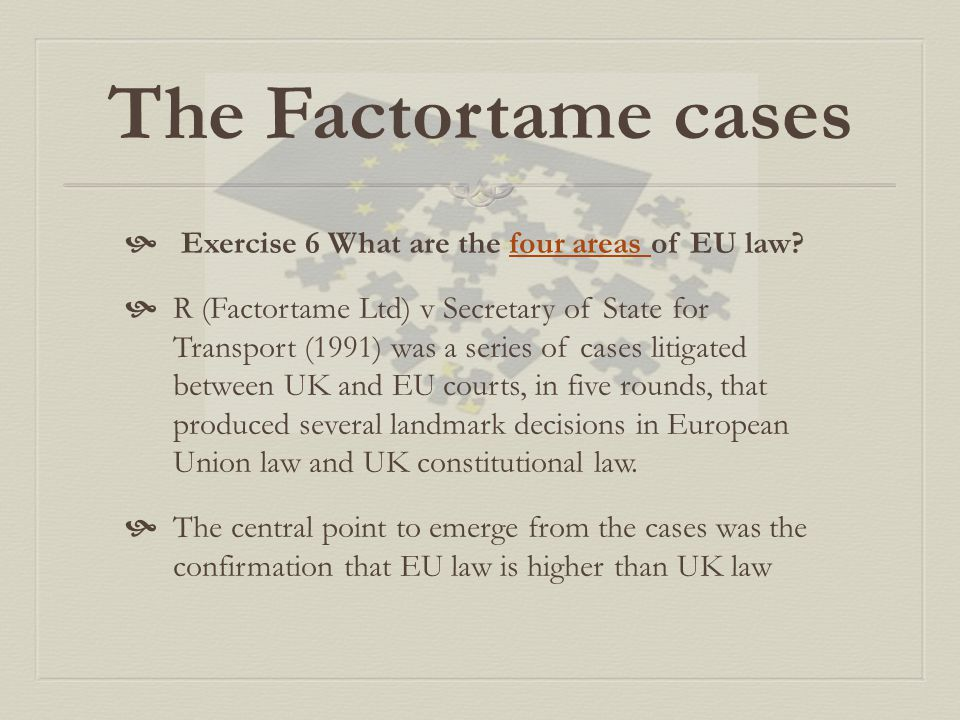 The Factortame cases  Exercise 6 What are the four areas of EU law?four areas  R (Factortame Ltd) v Secretary of State for Transport (1991) was a se