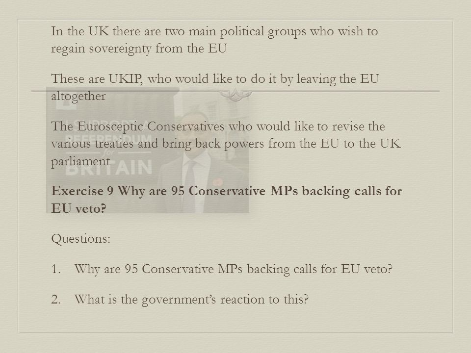 In the UK there are two main political groups who wish to regain sovereignty from the EU These are UKIP, who would like to do it by leaving the EU altogether The Eurosceptic Conservatives who would like to revise the various treaties and bring back powers from the EU to the UK parliament Exercise 9 Why are 95 Conservative MPs backing calls for EU veto.