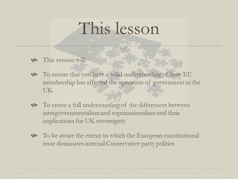 This lesson  This session will:  To ensure that you have a solid understanding of how EU membership has affected the operation of government in the