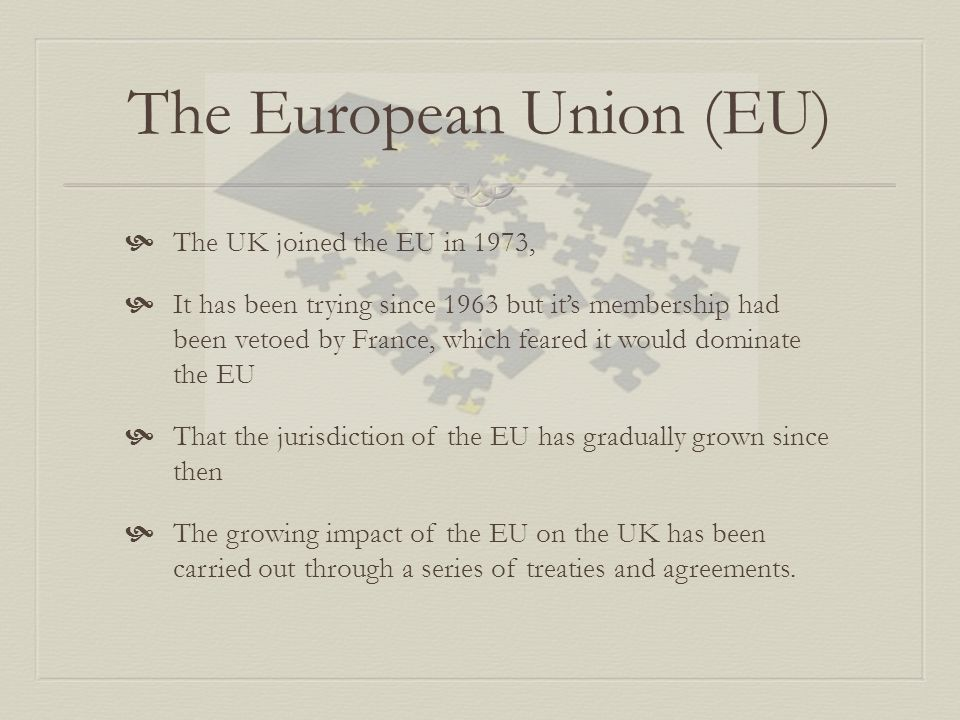 The European Union (EU)  The UK joined the EU in 1973,  It has been trying since 1963 but it's membership had been vetoed by France, which feared it would dominate the EU  That the jurisdiction of the EU has gradually grown since then  The growing impact of the EU on the UK has been carried out through a series of treaties and agreements.