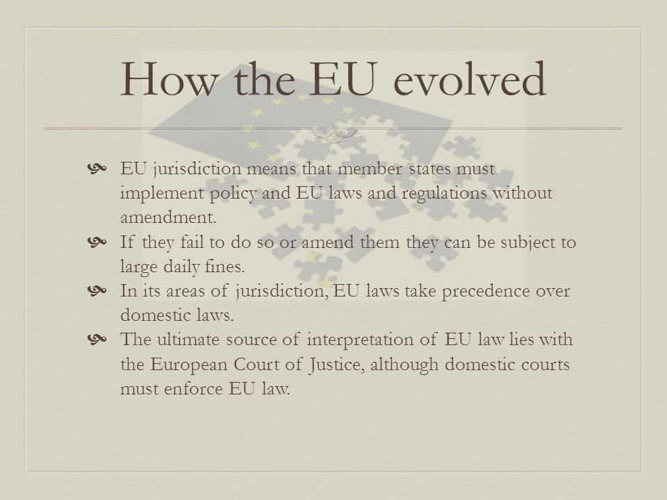 How the EU evolved  EU jurisdiction means that member states must implement policy and EU laws and regulations without amendment.  If they fail to d