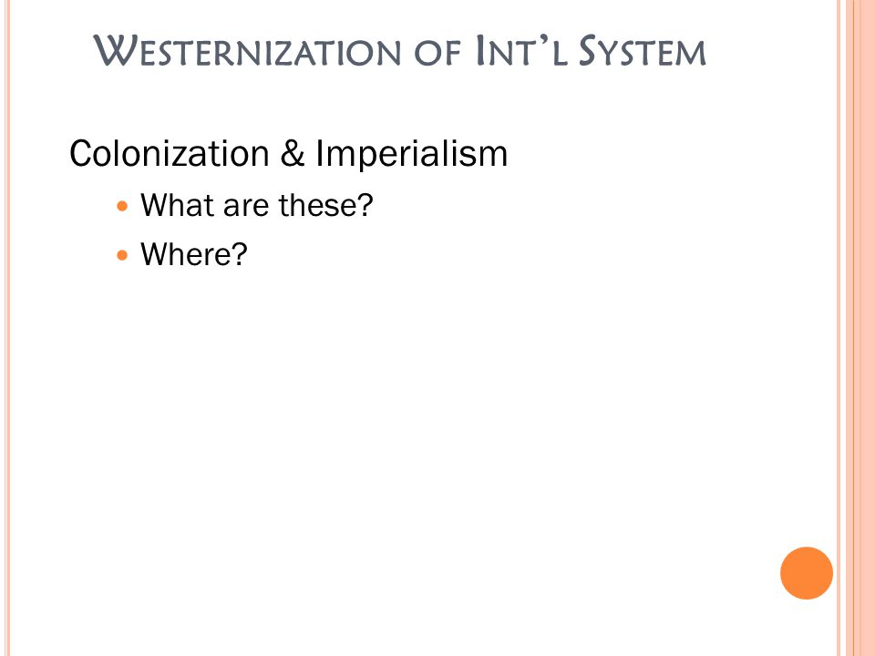 W ESTERNIZATION OF I NT ' L S YSTEM Colonization & Imperialism What are these? Where?