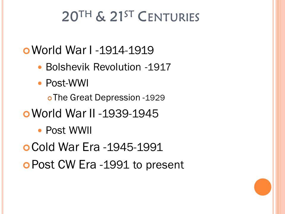 20 TH & 21 ST C ENTURIES World War I - 1914-1919 Bolshevik Revolution - 1917 Post-WWI The Great Depression - 1929 World War II - 1939-1945 Post WWII Cold War Era - 1945-1991 Post CW Era - 1991 to present