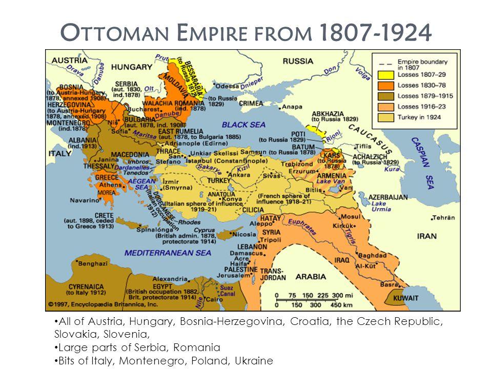 O TTOMAN E MPIRE FROM 1807-1924 All of Austria, Hungary, Bosnia-Herzegovina, Croatia, the Czech Republic, Slovakia, Slovenia, Large parts of Serbia, Romania Bits of Italy, Montenegro, Poland, Ukraine