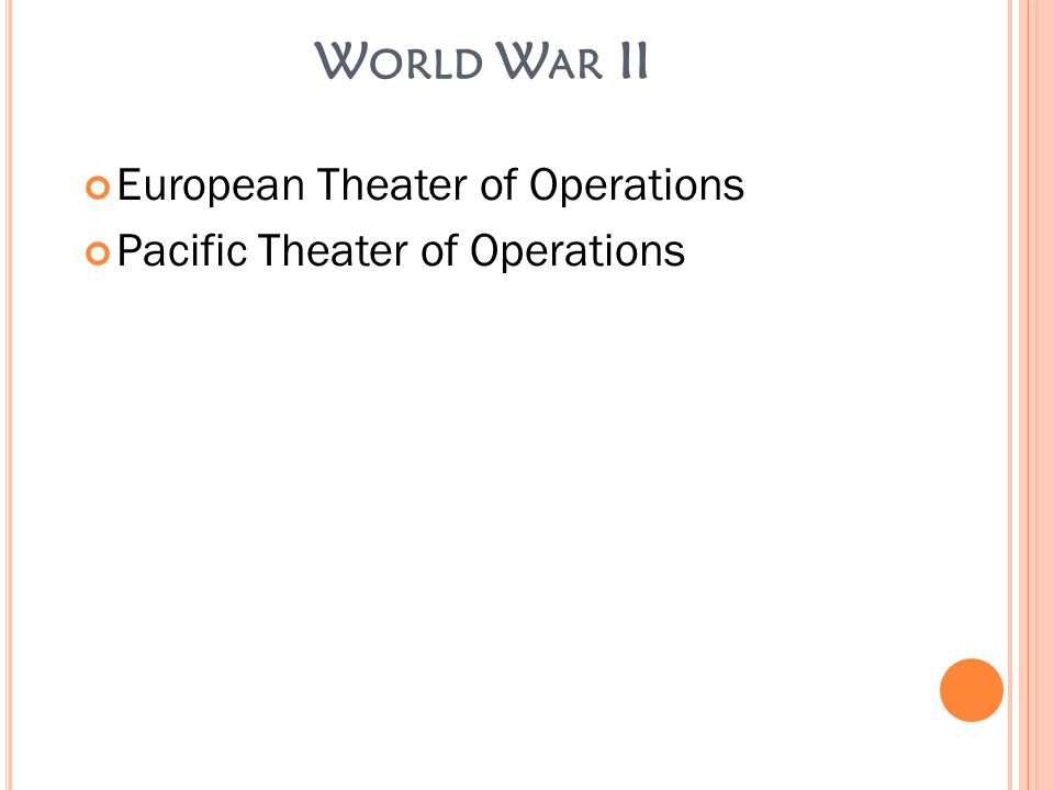 W ORLD W AR II European Theater of Operations Pacific Theater of Operations