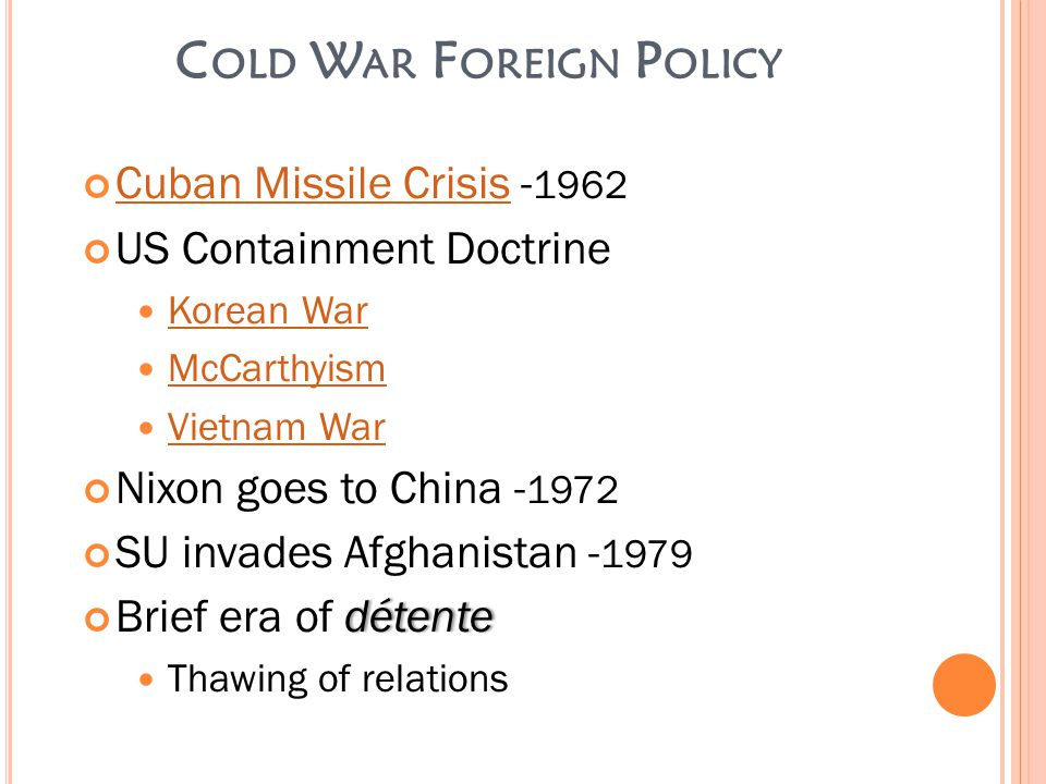 C OLD W AR F OREIGN P OLICY Cuban Missile CrisisCuban Missile Crisis - 1962 US Containment Doctrine Korean War McCarthyism Vietnam War Nixon goes to China - 1972 SU invades Afghanistan - 1979 détenteBrief era of détente Thawing of relations