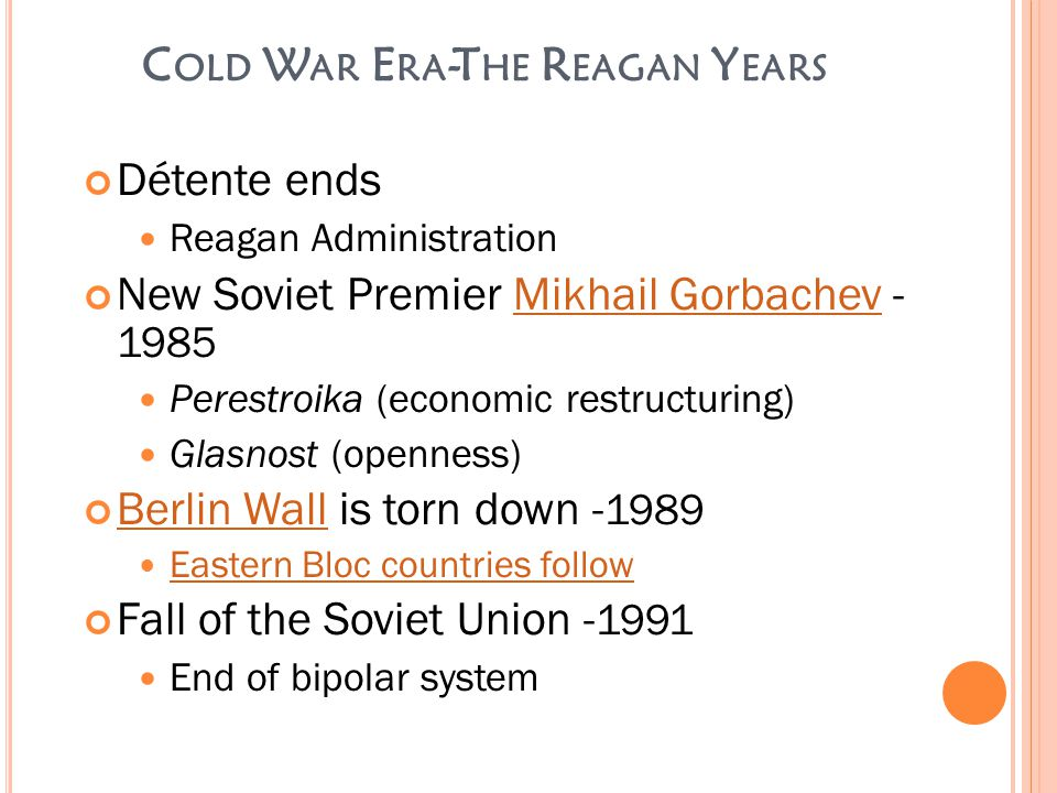 C OLD W AR E RA -T HE R EAGAN Y EARS Détente ends Reagan Administration New Soviet Premier Mikhail Gorbachev - 1985Mikhail Gorbachev Perestroika (economic restructuring) Glasnost (openness) Berlin WallBerlin Wall is torn down - 1989 Eastern Bloc countries follow Fall of the Soviet Union - 1991 End of bipolar system