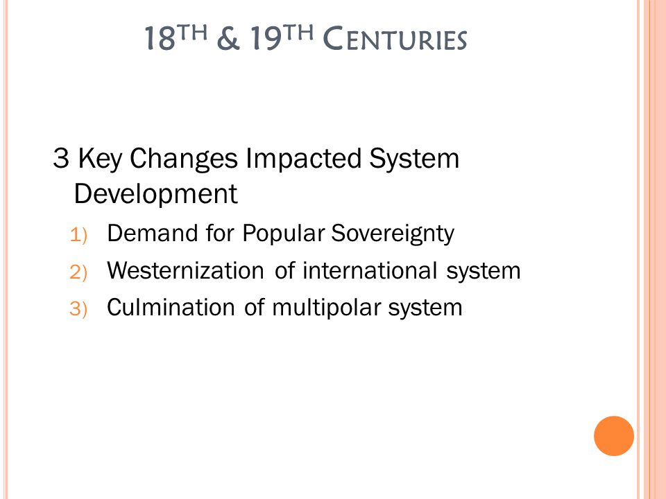 18 TH & 19 TH C ENTURIES 3 Key Changes Impacted System Development 1) Demand for Popular Sovereignty 2) Westernization of international system 3) Culmination of multipolar system