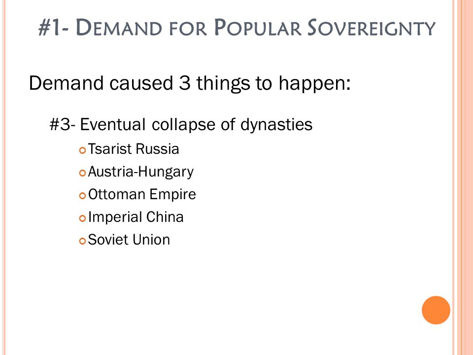 #1- D EMAND FOR P OPULAR S OVEREIGNTY Demand caused 3 things to happen: #3- Eventual collapse of dynasties Tsarist Russia Austria-Hungary Ottoman Empire Imperial China Soviet Union