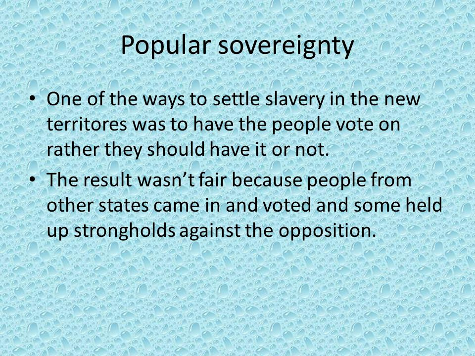 Popular sovereignty One of the ways to settle slavery in the new territores was to have the people vote on rather they should have it or not. The resu