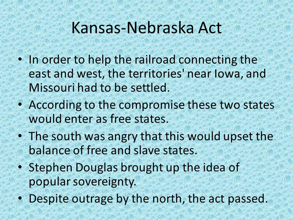 Kansas-Nebraska Act In order to help the railroad connecting the east and west, the territories near Iowa, and Missouri had to be settled.