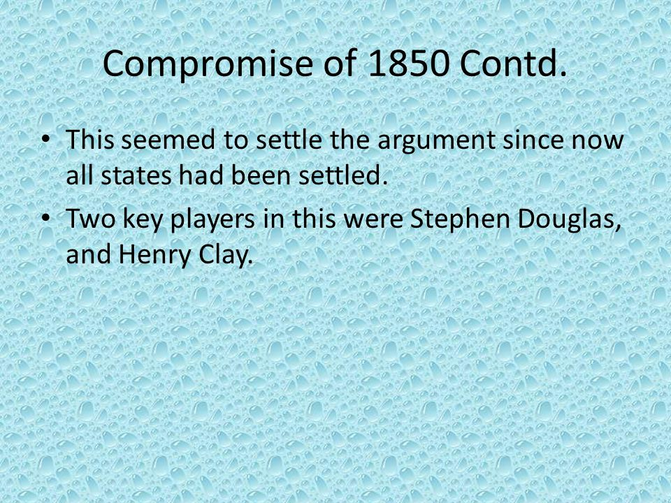 Compromise of 1850 Contd. This seemed to settle the argument since now all states had been settled. Two key players in this were Stephen Douglas, and