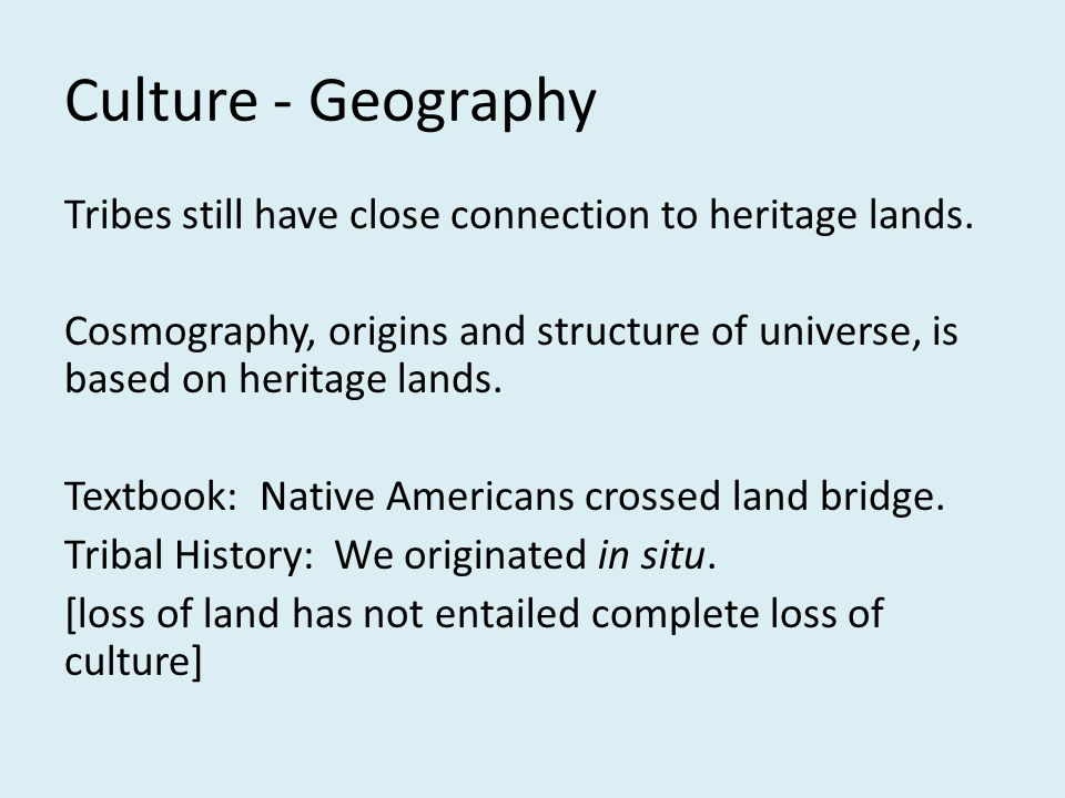 Culture - Geography Tribes still have close connection to heritage lands. Cosmography, origins and structure of universe, is based on heritage lands.
