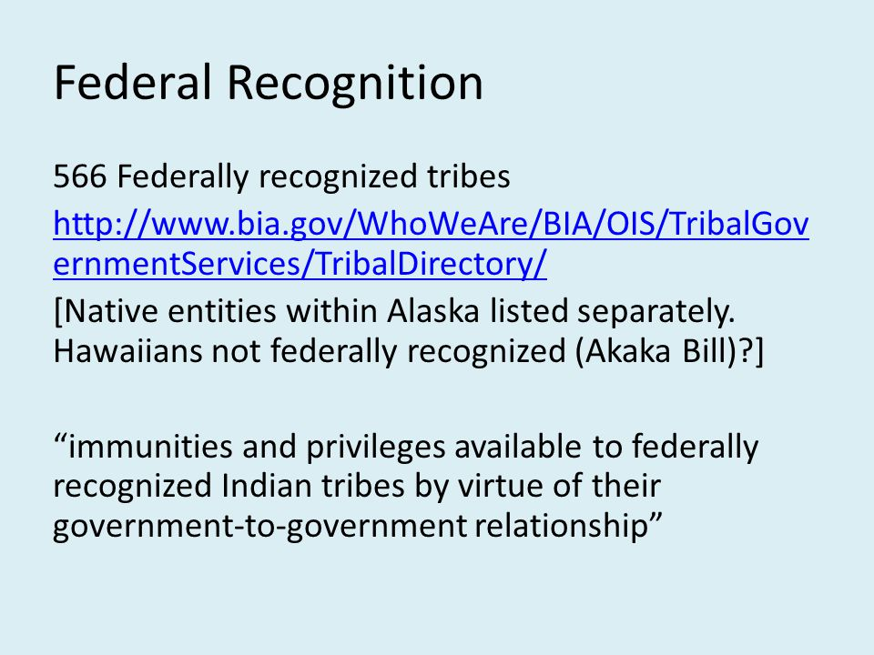 Federal Recognition 566 Federally recognized tribes http://www.bia.gov/WhoWeAre/BIA/OIS/TribalGov ernmentServices/TribalDirectory/ [Native entities wi