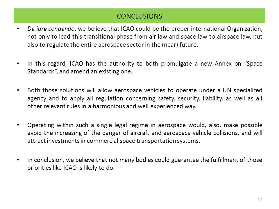 CONCLUSIONS De iure condendo, we believe that ICAO could be the proper international Organization, not only to lead this transitional phase from air law and space law to airspace law, but also to regulate the entire aerospace sector in the (near) future.