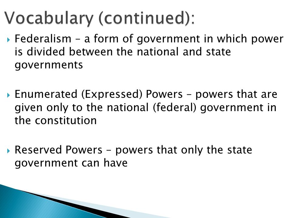  Federalism – a form of government in which power is divided between the national and state governments  Enumerated (Expressed) Powers – powers that are given only to the national (federal) government in the constitution  Reserved Powers – powers that only the state government can have