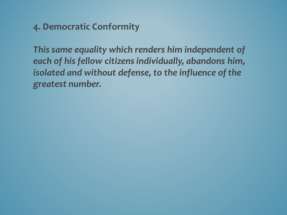 4. Democratic Conformity This same equality which renders him independent of each of his fellow citizens individually, abandons him, isolated and with