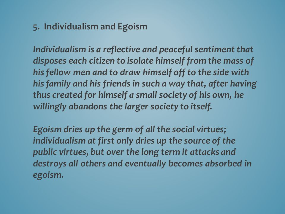 5. Individualism and Egoism Individualism is a reflective and peaceful sentiment that disposes each citizen to isolate himself from the mass of his fe