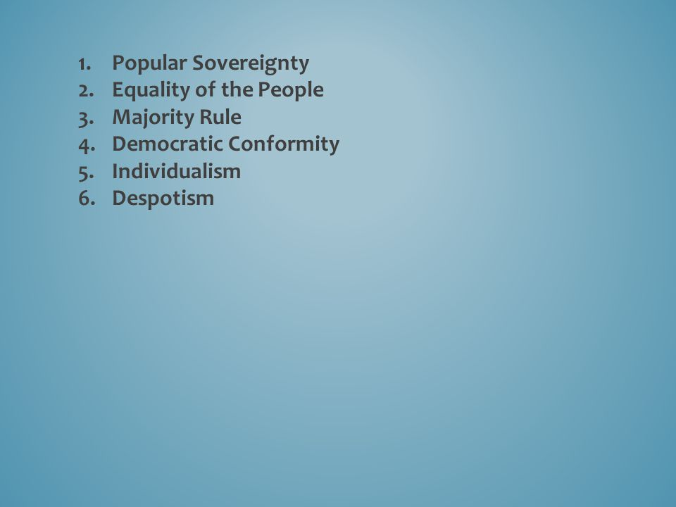 1.Popular Sovereignty 2.Equality of the People 3.Majority Rule 4.Democratic Conformity 5.Individualism 6.Despotism