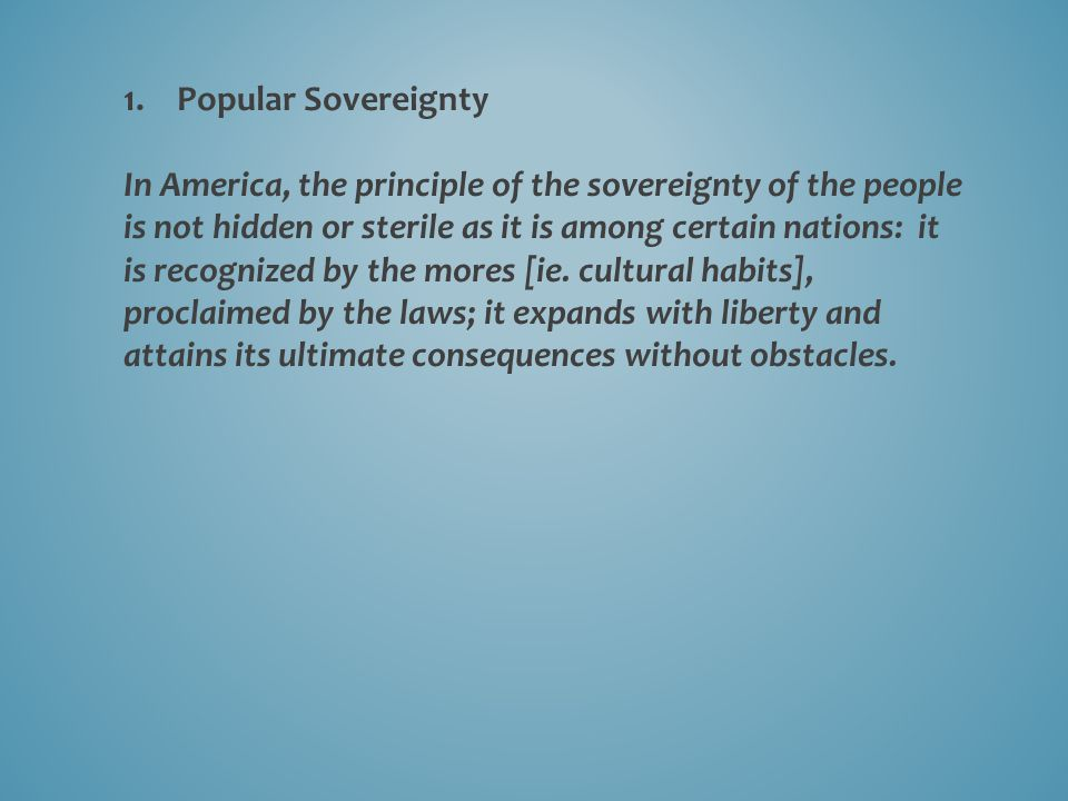 1.Popular Sovereignty In America, the principle of the sovereignty of the people is not hidden or sterile as it is among certain nations: it is recognized by the mores [ie.
