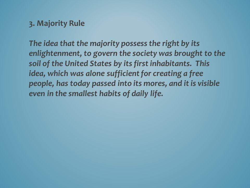 3. Majority Rule The idea that the majority possess the right by its enlightenment, to govern the society was brought to the soil of the United States