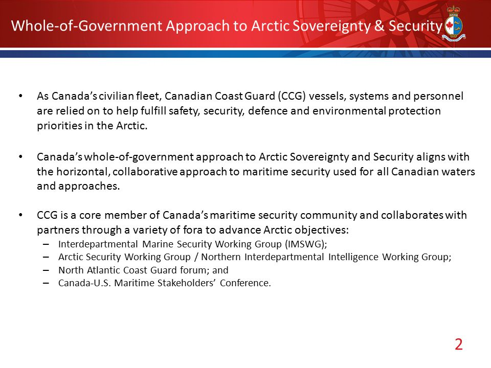 2 Whole-of-Government Approach to Arctic Sovereignty & Security As Canada's civilian fleet, Canadian Coast Guard (CCG) vessels, systems and personnel are relied on to help fulfill safety, security, defence and environmental protection priorities in the Arctic.