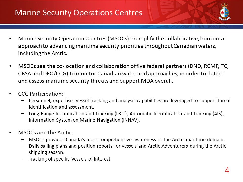 4 Marine Security Operations Centres Marine Security Operations Centres (MSOCs) exemplify the collaborative, horizontal approach to advancing maritime security priorities throughout Canadian waters, including the Arctic.