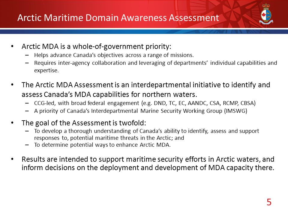 5 Arctic Maritime Domain Awareness Assessment Arctic MDA is a whole-of-government priority: – Helps advance Canada's objectives across a range of missions.
