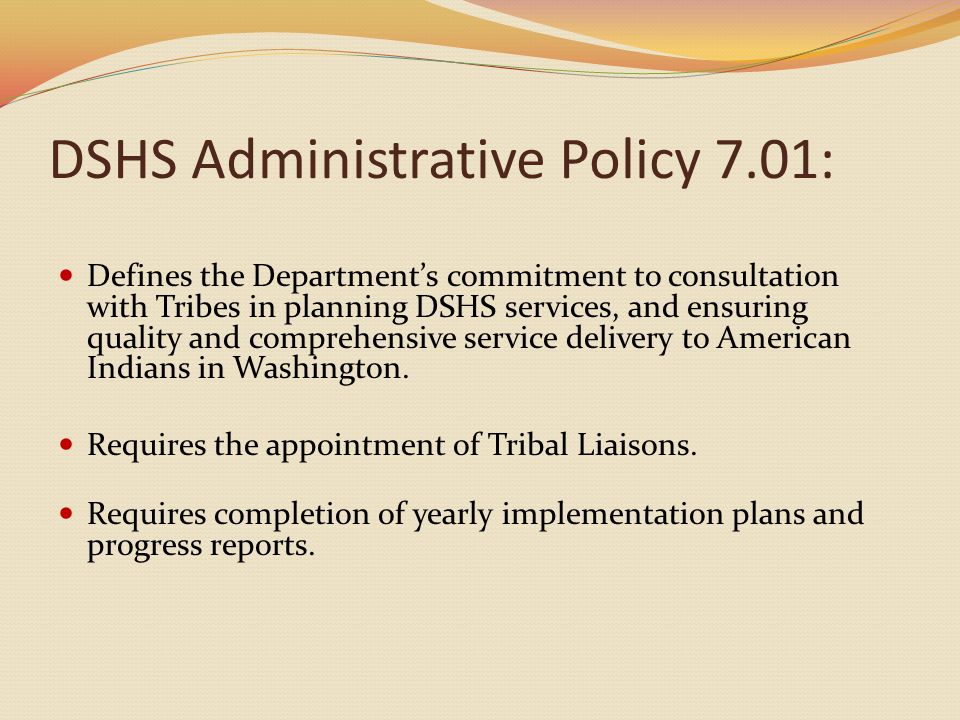 DSHS Administrative Policy 7.01: Defines the Department's commitment to consultation with Tribes in planning DSHS services, and ensuring quality and comprehensive service delivery to American Indians in Washington.